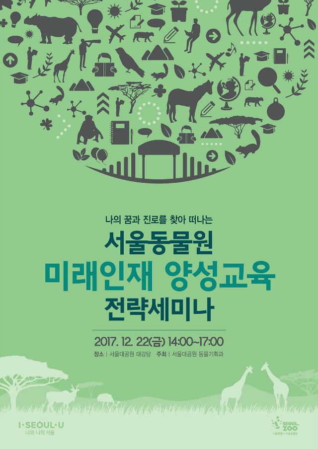 나의 꿈과 진로를 찾아 떠나는 서울동물원, 미래인재 양성교육 전략세미나 2017.12.22(금) 14:00~17:00, 장소:서울대공원 대강당, 주최:서울대공원