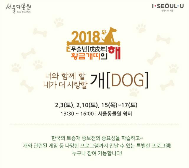 '2018 무술년(戊戌年) 황금개띠의 해' 기념 프로그램 '너와 함께 할 개(DOG), 내가 더 사랑할 개(DOG)' 2.3(토), 2.10(토), 15(목)~17(토), 13:30 ~ 16:00, 서울동물원 쉼터, 한국의 토종개 종보전의 중요성을 학습하고 개와 관련된 게임 등 다양한 프로그램까지 만날 수 있는 특별한 프로그램~ 누구나 참여 가능합니다!