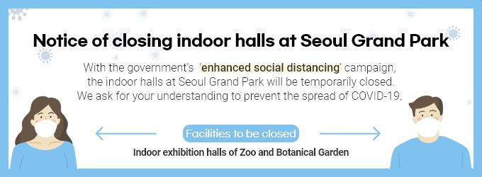 "[Notice of closing indoor halls at Seoul Grand Park] With the government's ""enhanced social distancing"" campaign, the indoor halls at Seoul Grand Park will be temporarily closed. We ask for your understanding to prevent the spread of COVID-19.  Facilities to be closed :Indoor exhibition halls of Zoo and Botanical Garden"