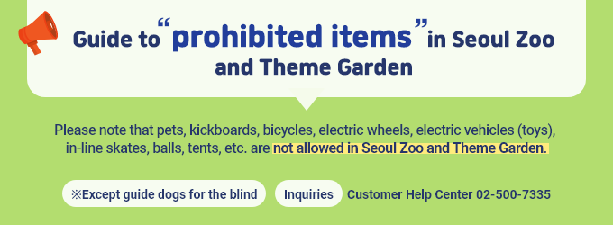 [Guide to prohibited items in Seoul Zoo and Theme Garden] Please note that pets, kickboards, bicycles, electric wheels, electric vehicles (toys), in-line skates, balls, tents, etc. are not allowed in Seoul Zoo and Theme Garden. *Except guide dogs for the blind  *Inquiries: Customer Help Center : 02-500-7335