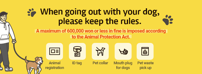 When going out with your dog,  please keep the rules.  A maximum of 600,000 won or less in fine is imposed according to the Animal Protection Act. Animal registration/ID tag/Pet collar/Mouth plug for dogs/Pet waste pickup